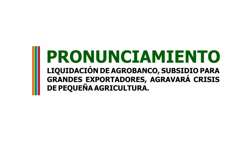 PRONUNCIAMIENTO: LIQUIDACIÓN DE AGROBANCO, SUBSIDIO PARA GRANDES EXPORTADORES, AGRAVARÁ CRISIS DE PEQUEÑA AGRICULTURA