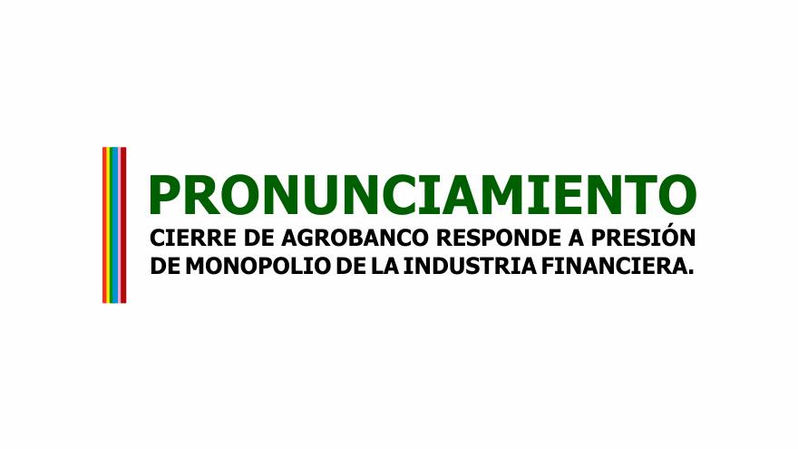 PRONUNCIAMIENTO: CIERRE DE AGROBANCO RESPONDE A PRESIÓN DE MONOPOLIO DE LA INDUSTRIA FINANCIERA